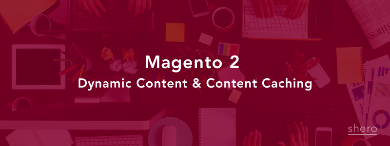 Magento 2 Dynamic Content & Content Caching